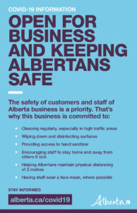 Open for business and keeping albertans safe. The safety of customers and staff of Alberta business is a priority. That's why this business is commited to: Cleaning regularly, specifically in high traffic areas. Wiping down and disinfecting surfaces. Providing access to hand sanitizer. Encouraging staff to stay home and away from others if sick. Helping Albertans maintain physical distancing of 2 meters. Having staff wear a face mask, when possible.